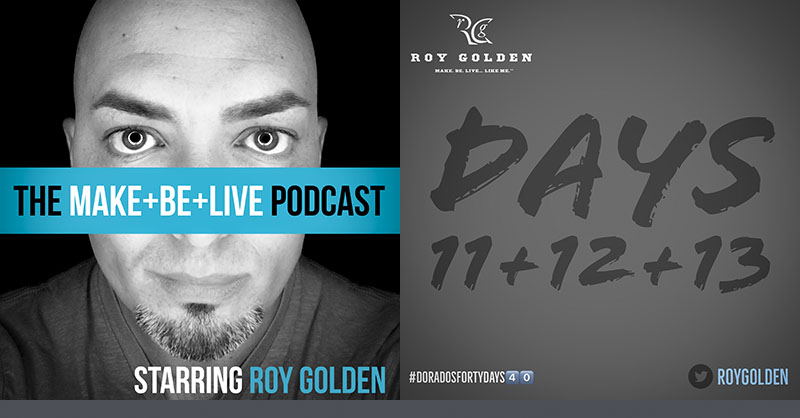 "The Make+Be+Live Podcast starring Roy Golden | Dorado's Forty Days, Series Two, Days 11-13: ""Catch Up"""
